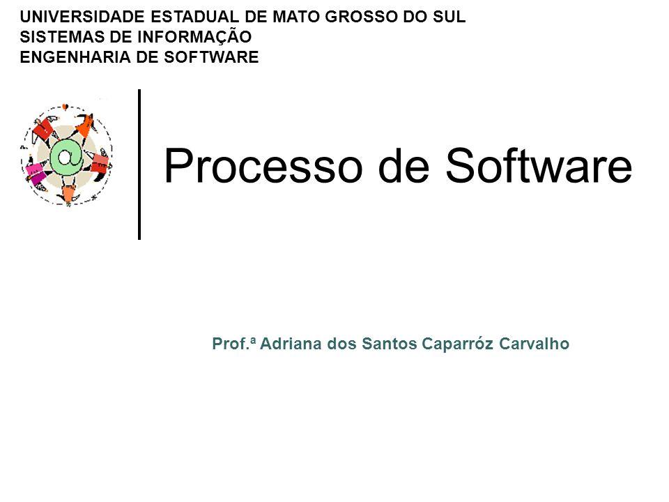 Processo de Software UNIVERSIDADE ESTADUAL DE MATO GROSSO DO SUL SISTEMAS DE INFORMAÇÃO ENGENHARIA DE SOFTWARE Prof.ª Adriana dos Santos Caparróz Carv