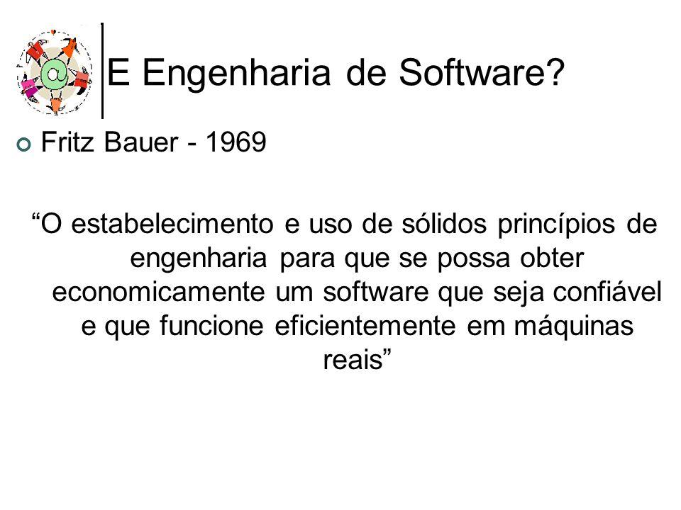 E Engenharia de Software? Fritz Bauer - 1969 O estabelecimento e uso de sólidos princípios de engenharia para que se possa obter economicamente um sof