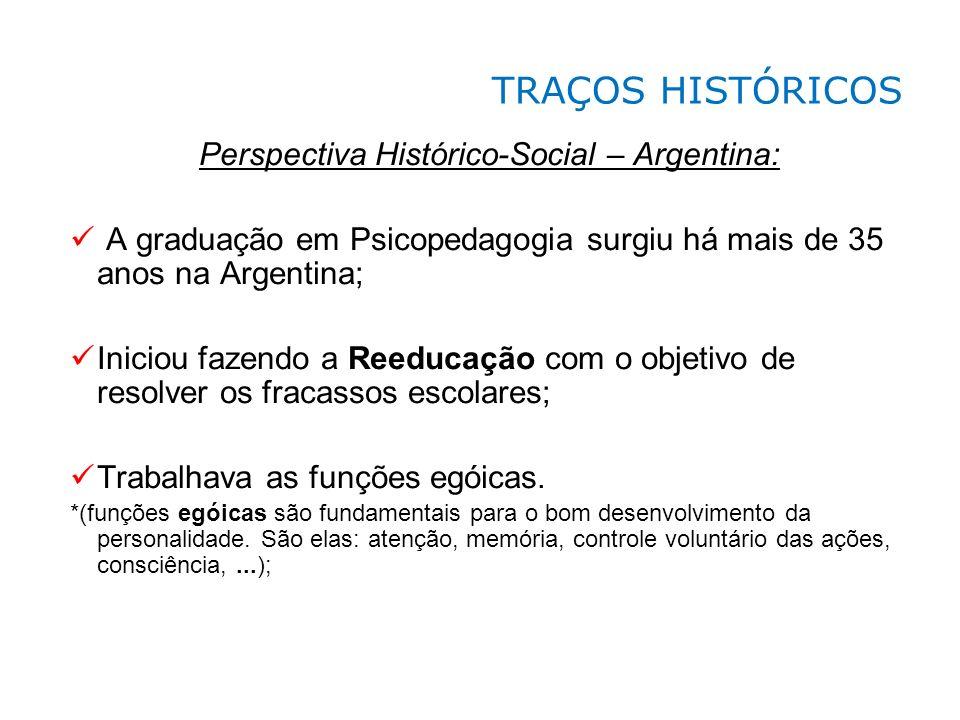 Perspectiva Histórico-Social – Argentina: A graduação em Psicopedagogia surgiu há mais de 35 anos na Argentina; Iniciou fazendo a Reeducação com o obj