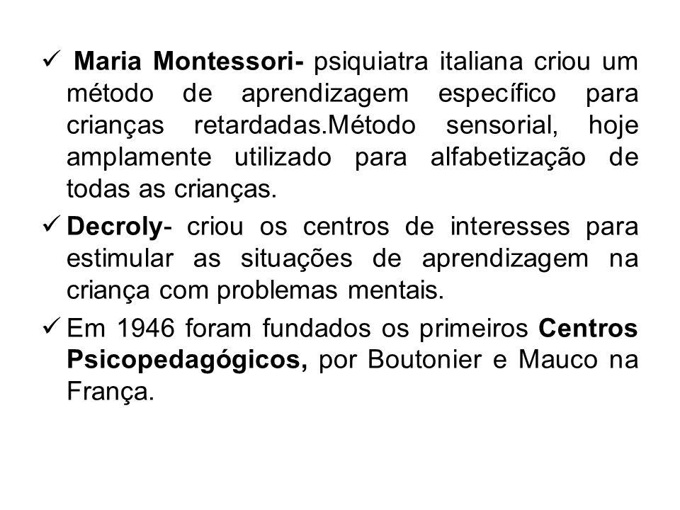 Maria Montessori- psiquiatra italiana criou um método de aprendizagem específico para crianças retardadas.Método sensorial, hoje amplamente utilizado