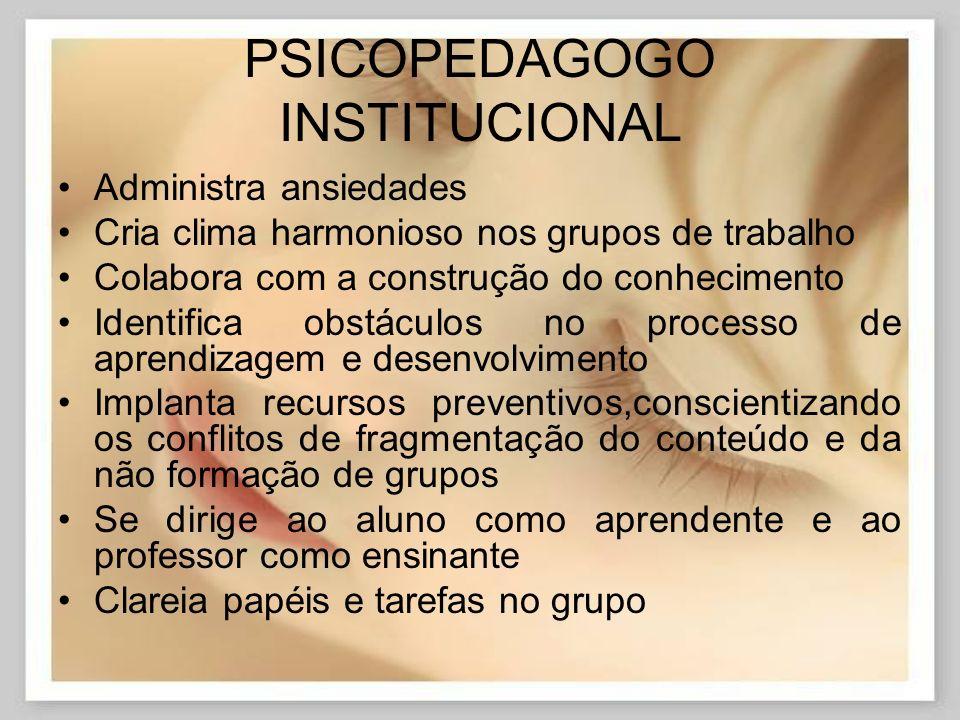 PSICOPEDAGOGO INSTITUCIONAL Administra ansiedades Cria clima harmonioso nos grupos de trabalho Colabora com a construção do conhecimento Identifica ob