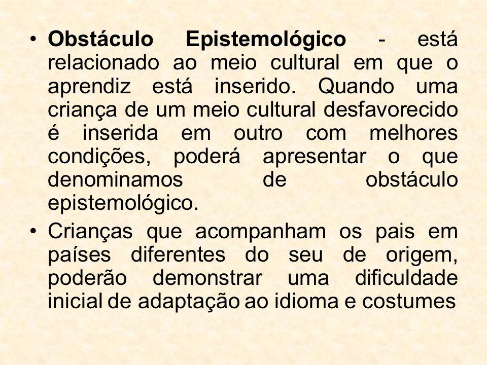 Obstáculo Epistemológico - está relacionado ao meio cultural em que o aprendiz está inserido. Quando uma criança de um meio cultural desfavorecido é i