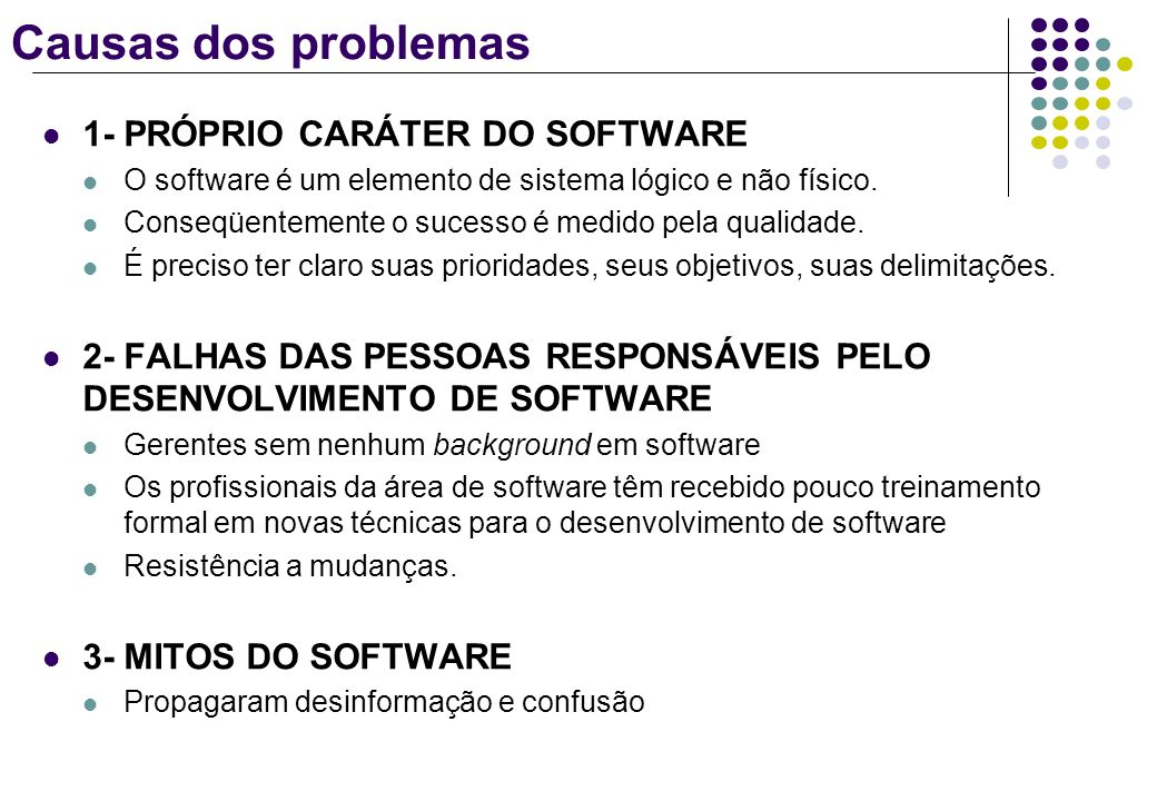 Causas dos problemas 1- PRÓPRIO CARÁTER DO SOFTWARE O software é um elemento de sistema lógico e não físico. Conseqüentemente o sucesso é medido pela