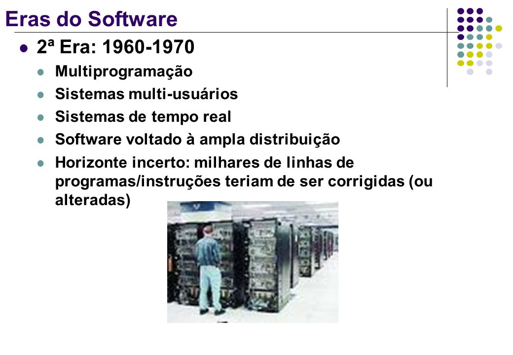 Eras do Software 3ª Era: 1970-1985 Sistemas distribuídos: aumento da complexidade e uso de muitos computadores Redes locais e globais Demanda por acesso instantâneo Poderosas estações de trabalho PC como catalisador de crescimento de muitas empresas