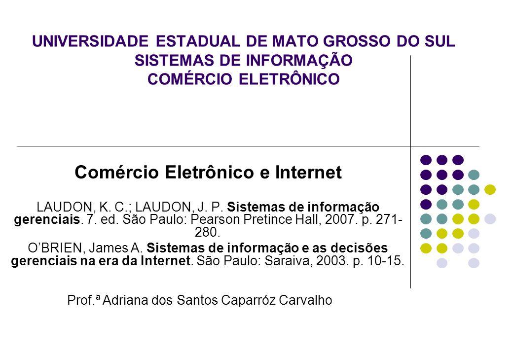 UNIVERSIDADE ESTADUAL DE MATO GROSSO DO SUL SISTEMAS DE INFORMAÇÃO COMÉRCIO ELETRÔNICO Comércio Eletrônico e Internet LAUDON, K. C.; LAUDON, J. P. Sis