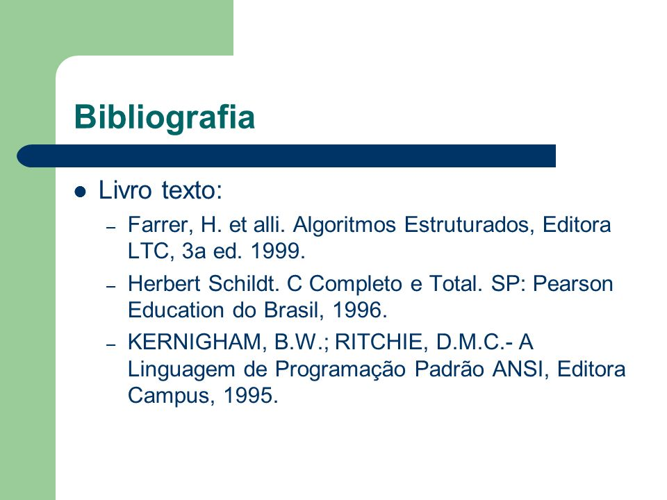 Bibliografia Livro texto: – Farrer, H. et alli. Algoritmos Estruturados, Editora LTC, 3a ed. 1999. – Herbert Schildt. C Completo e Total. SP: Pearson