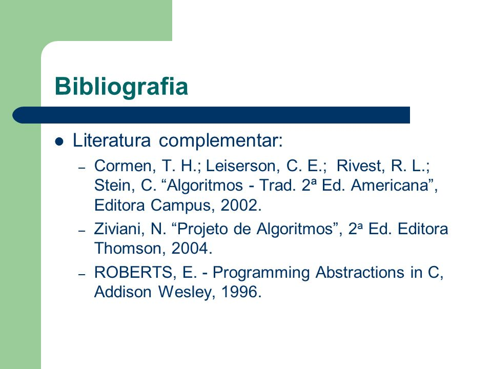 Bibliografia Literatura complementar: – Cormen, T. H.; Leiserson, C. E.; Rivest, R. L.; Stein, C. Algoritmos - Trad. 2ª Ed. Americana, Editora Campus,