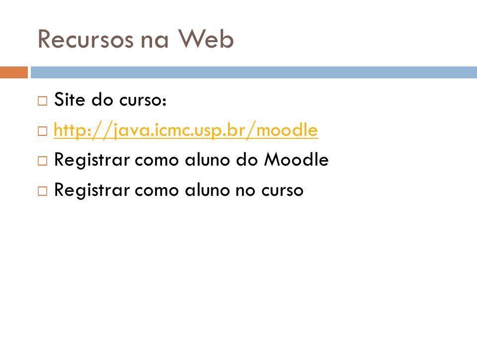 Recursos na Web Site do curso: http://java.icmc.usp.br/moodle Registrar como aluno do Moodle Registrar como aluno no curso