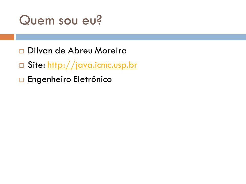 Quem sou eu? Dilvan de Abreu Moreira Site: http://java.icmc.usp.brhttp://java.icmc.usp.br Engenheiro Eletrônico