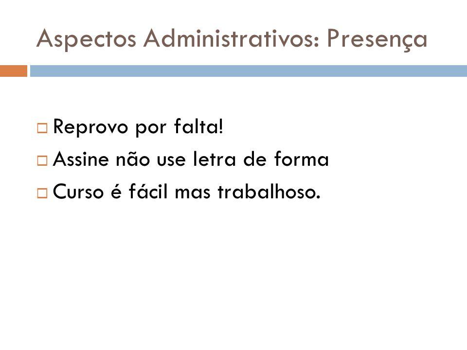 Aspectos Administrativos: Presença Reprovo por falta! Assine não use letra de forma Curso é fácil mas trabalhoso.