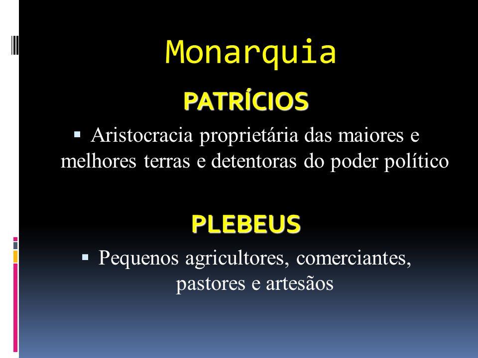 Monarquia PATRÍCIOS Aristocracia proprietária das maiores e melhores terras e detentoras do poder políticoPLEBEUS Pequenos agricultores, comerciantes, pastores e artesãos