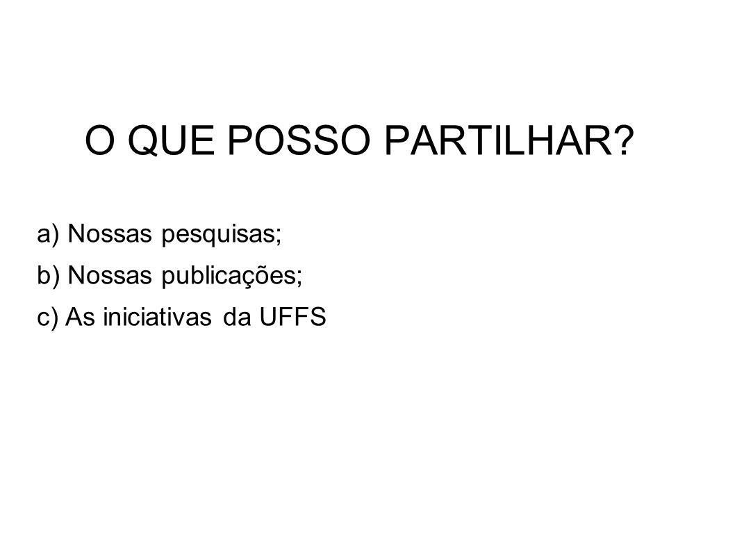 O QUE POSSO PARTILHAR? a) Nossas pesquisas; b) Nossas publicações; c) As iniciativas da UFFS