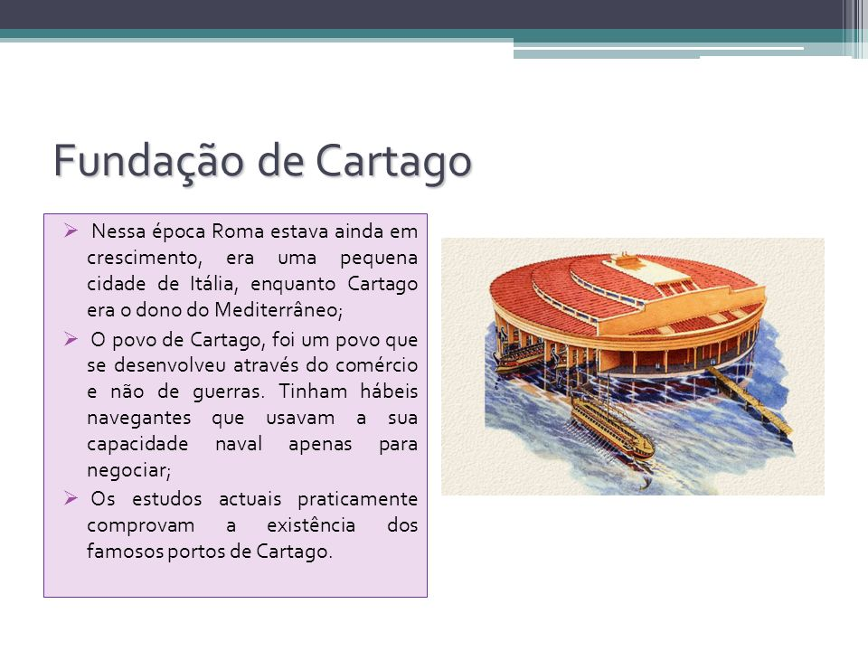 Fundação de Cartago Nessa época Roma estava ainda em crescimento, era uma pequena cidade de Itália, enquanto Cartago era o dono do Mediterrâneo; O pov