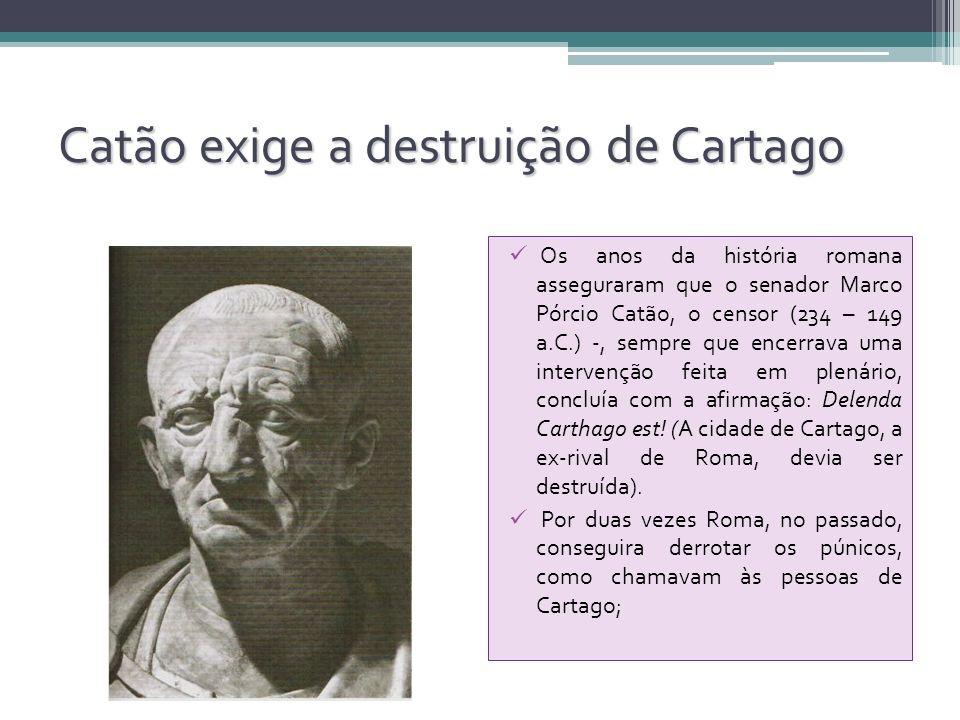 Catão exige a destruição de Cartago Os anos da história romana asseguraram que o senador Marco Pórcio Catão, o censor (234 – 149 a.C.) -, sempre que e