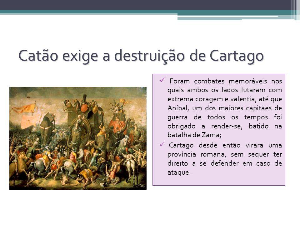 Catão exige a destruição de Cartago Foram combates memoráveis nos quais ambos os lados lutaram com extrema coragem e valentia, até que Aníbal, um dos