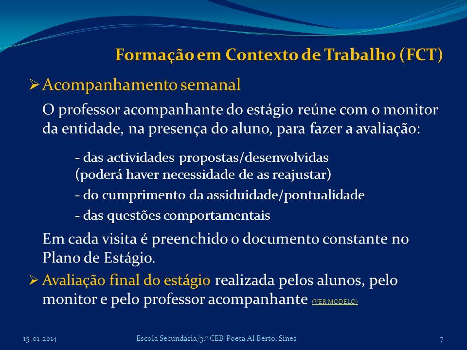 Formação em Contexto de Trabalho (FCT) Acompanhamento semanal O professor acompanhante do estágio reúne com o monitor da entidade, na presença do aluno, para fazer a avaliação: - das actividades propostas/desenvolvidas (poderá haver necessidade de as reajustar) - do cumprimento da assiduidade/pontualidade - das questões comportamentais Em cada visita é preenchido o documento constante no Plano de Estágio.
