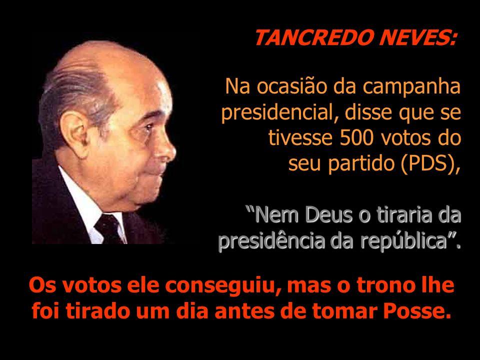 Na ocasião da campanha presidencial, disse que se tivesse 500 votos do seu partido (PDS), Nem Deus o tiraria da presidência da república. Os votos ele