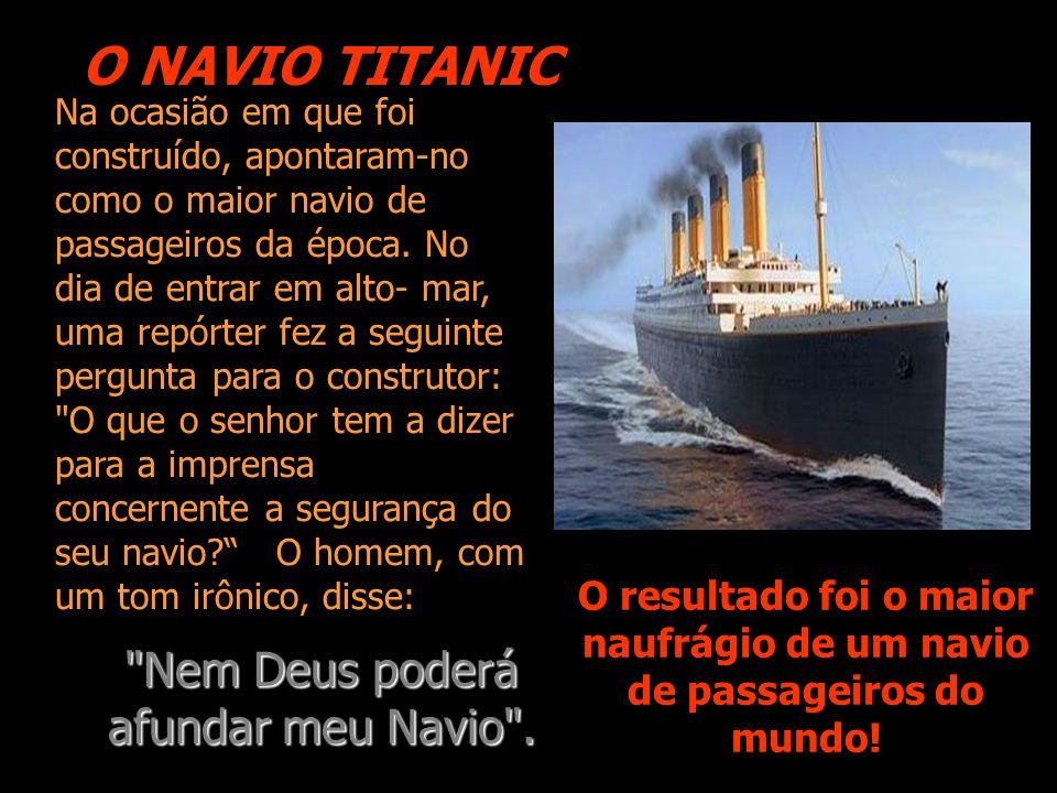 O NAVIO TITANIC O resultado foi o maior naufrágio de um navio de passageiros do mundo! Na ocasião em que foi construído, apontaram-no como o maior nav