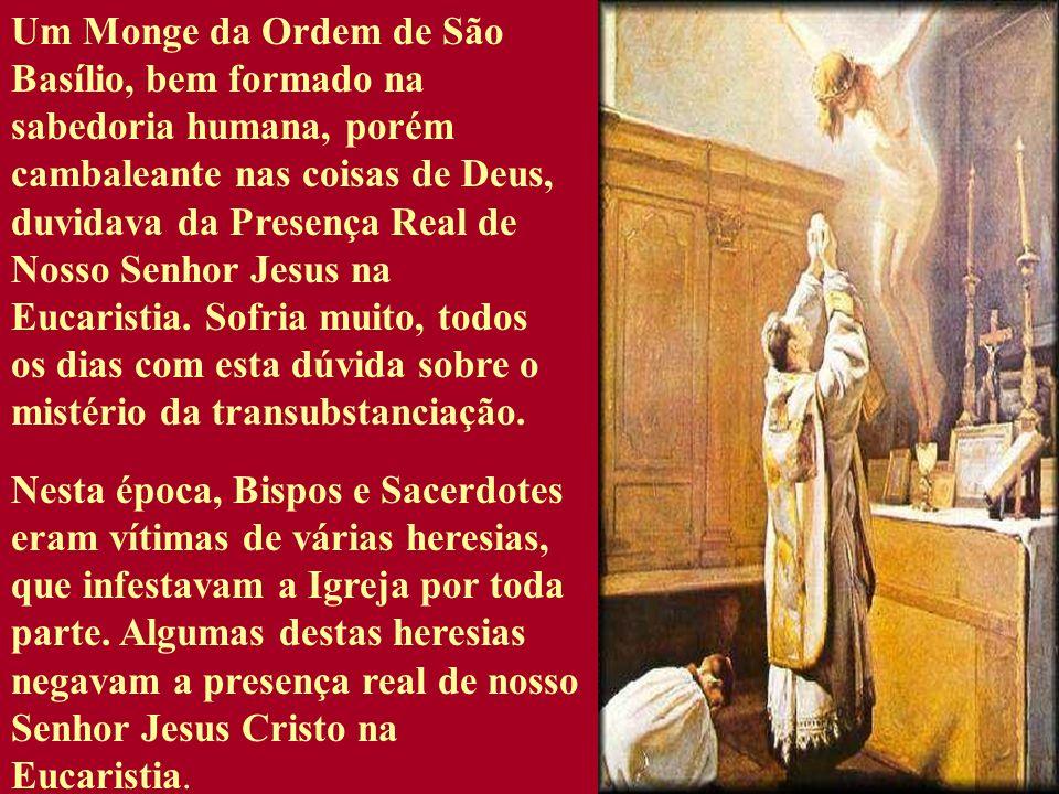 Um Monge da Ordem de São Basílio, bem formado na sabedoria humana, porém cambaleante nas coisas de Deus, duvidava da Presença Real de Nosso Senhor Jes