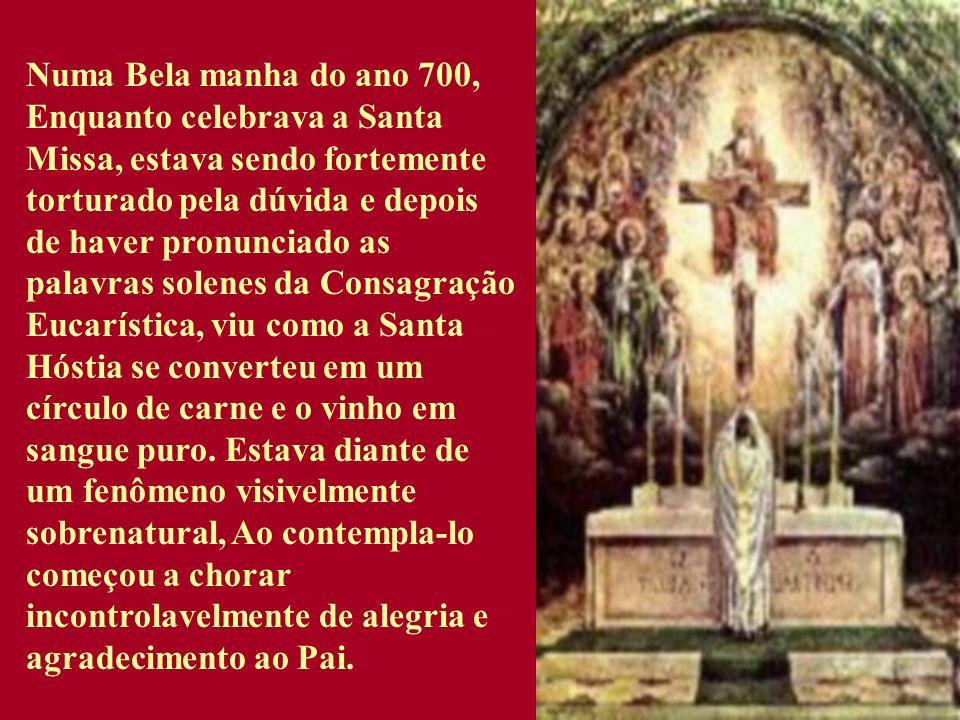 Numa Bela manha do ano 700, Enquanto celebrava a Santa Missa, estava sendo fortemente torturado pela dúvida e depois de haver pronunciado as palavras