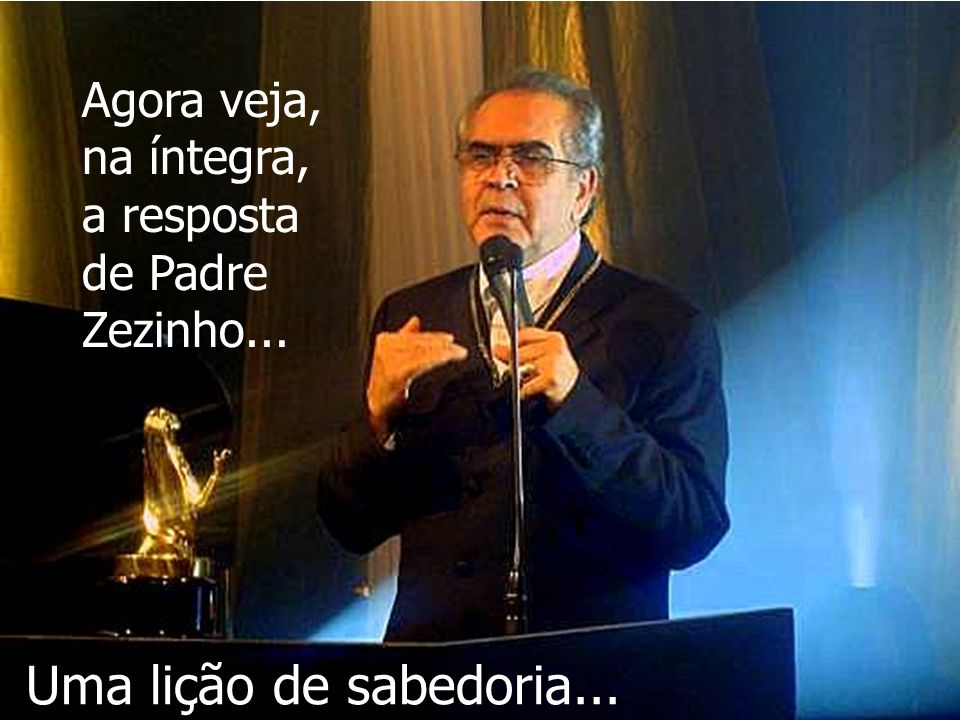 Agora veja, na íntegra, a resposta de Padre Zezinho... Uma lição de sabedoria...