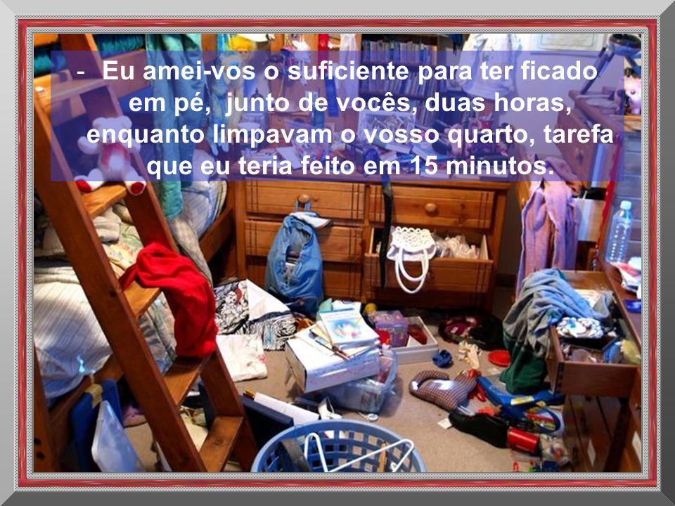 -Eu amei-vos o suficiente para ter ficado em pé, junto de vocês, duas horas, enquanto limpavam o vosso quarto, tarefa que eu teria feito em 15 minutos.
