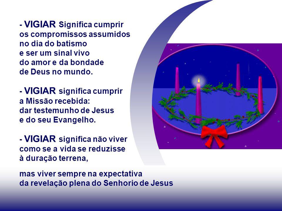 - VIGIAR Significa cumprir os compromissos assumidos no dia do batismo e ser um sinal vivo do amor e da bondade de Deus no mundo.