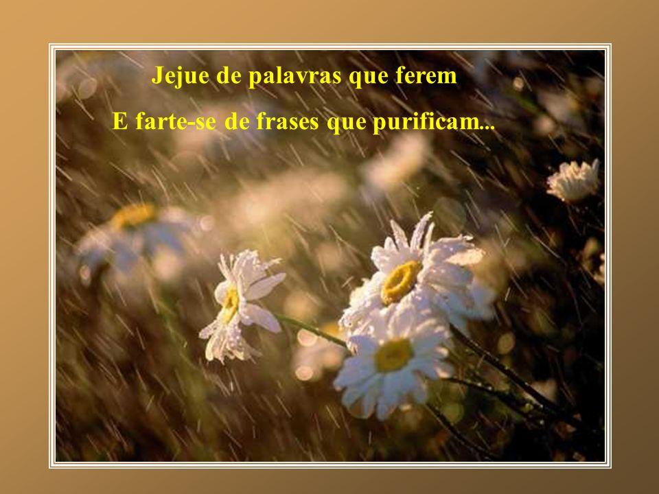 Jejue de palavras que ferem E farte-se de frases que purificam...