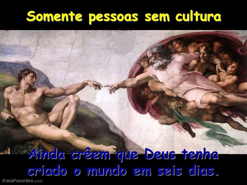 Somente pessoas sem cultura Ainda crêem que Deus tenha criado o mundo em seis dias.