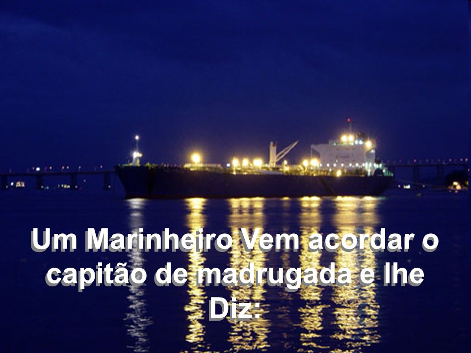 Um Marinheiro Vem acordar o capitão de madrugada e lhe Diz: Um Marinheiro Vem acordar o capitão de madrugada e lhe Diz: