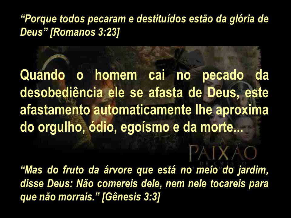 Porque todos pecaram e destituídos estão da glória de Deus [Romanos 3:23] Quando o homem cai no pecado da desobediência ele se afasta de Deus, este af