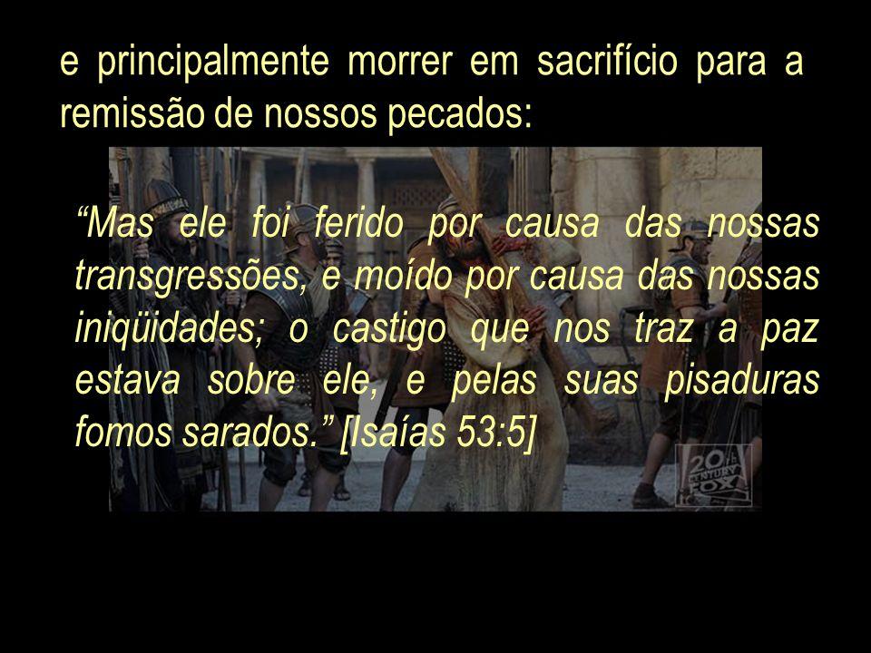 e principalmente morrer em sacrifício para a remissão de nossos pecados: Mas ele foi ferido por causa das nossas transgressões, e moído por causa das
