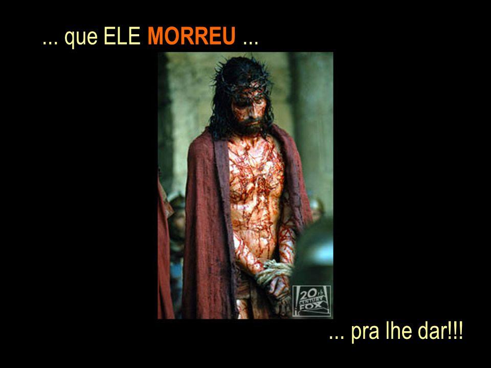 ... que ELE MORREU...... pra lhe dar!!!