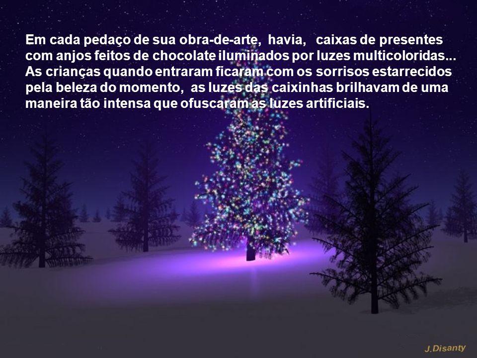 Em cada pedaço de sua obra-de-arte, havia, caixas de presentes com anjos feitos de chocolate iluminados por luzes multicoloridas...