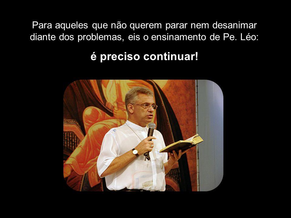 Para aqueles que não querem parar nem desanimar diante dos problemas, eis o ensinamento de Pe.