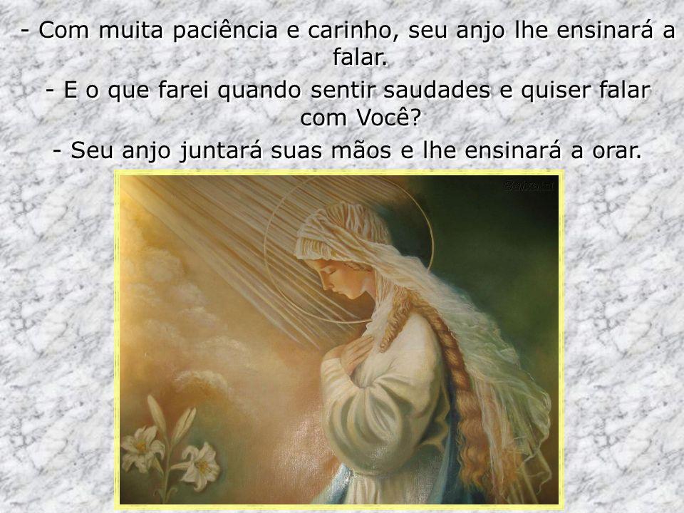 - Com muita paciência e carinho, seu anjo lhe ensinará a falar. - E o que farei quando sentir saudades e quiser falar com Você? - Seu anjo juntará sua