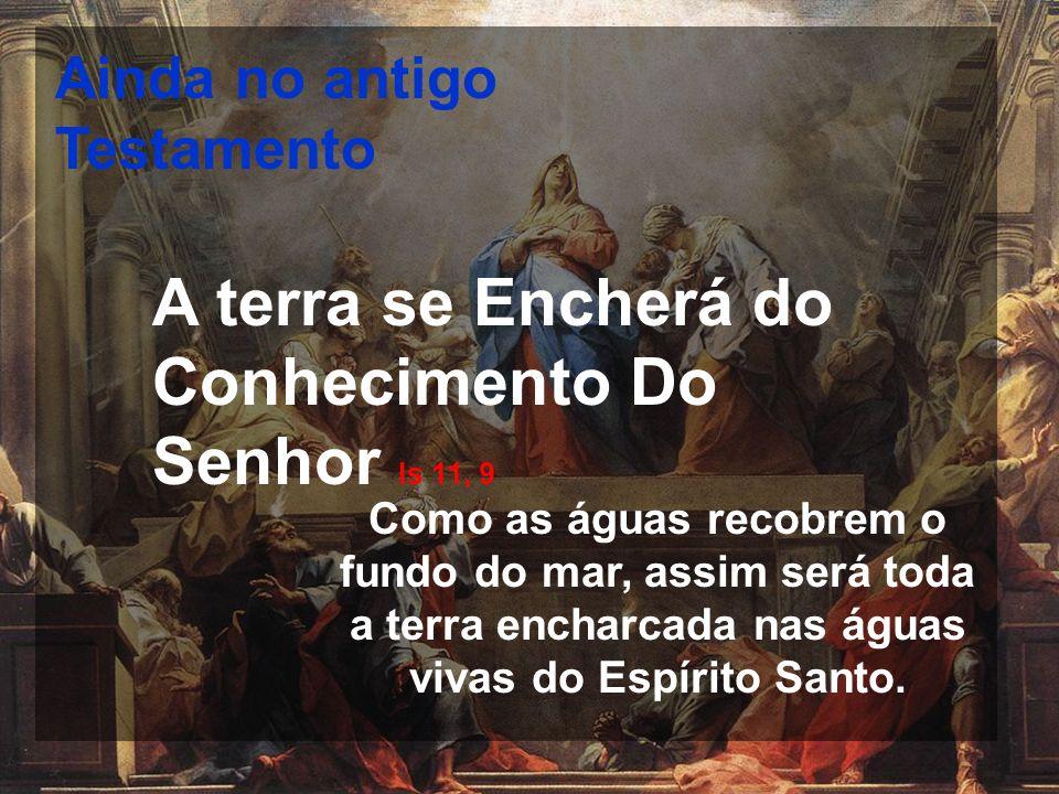 Ainda no antigo Testamento A terra se Encherá do Conhecimento Do Senhor Is 11, 9 Como as águas recobrem o fundo do mar, assim será toda a terra enchar