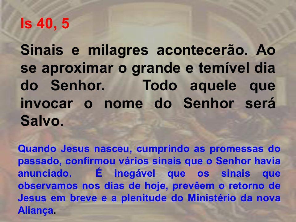 Is 40, 5 Sinais e milagres acontecerão. Ao se aproximar o grande e temível dia do Senhor. Todo aquele que invocar o nome do Senhor será Salvo. Quando