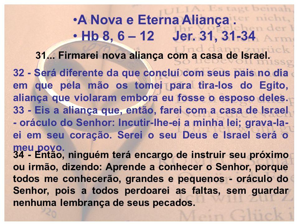 A Nova e Eterna Aliança. Hb 8, 6 – 12 Jer. 31, 31-34 31... Firmarei nova aliança com a casa de Israel. 32 - Será diferente da que concluí com seus pai