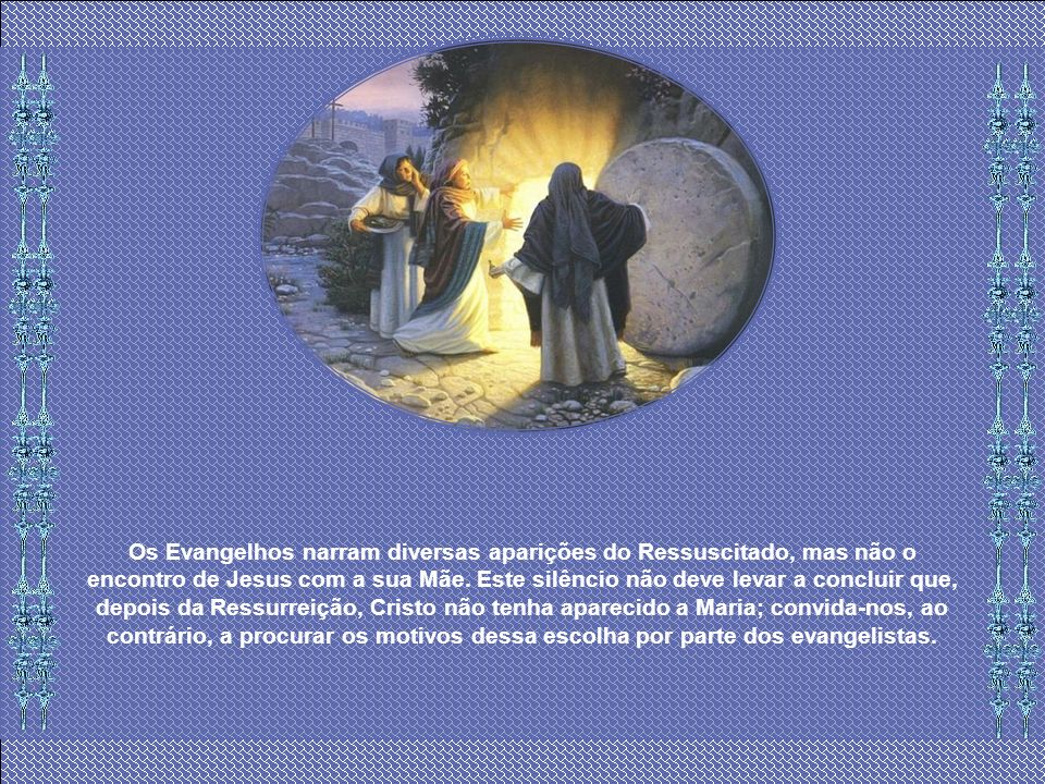 Os Evangelhos narram diversas aparições do Ressuscitado, mas não o encontro de Jesus com a sua Mãe.