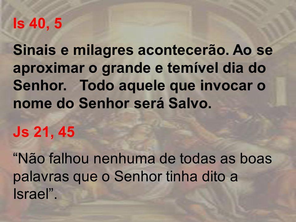 Is 40, 5 Sinais e milagres acontecerão. Ao se aproximar o grande e temível dia do Senhor. Todo aquele que invocar o nome do Senhor será Salvo. Js 21,