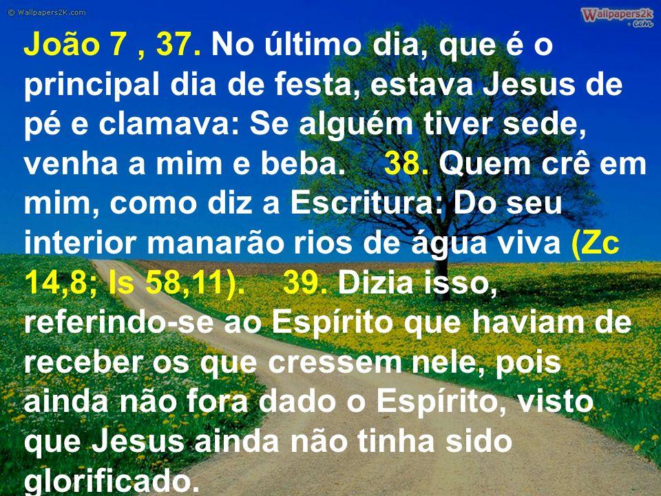 João 7, 37. No último dia, que é o principal dia de festa, estava Jesus de pé e clamava: Se alguém tiver sede, venha a mim e beba. 38. Quem crê em mim