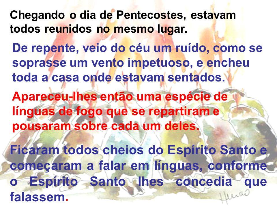 Chegando o dia de Pentecostes, estavam todos reunidos no mesmo lugar. De repente, veio do céu um ruído, como se soprasse um vento impetuoso, e encheu