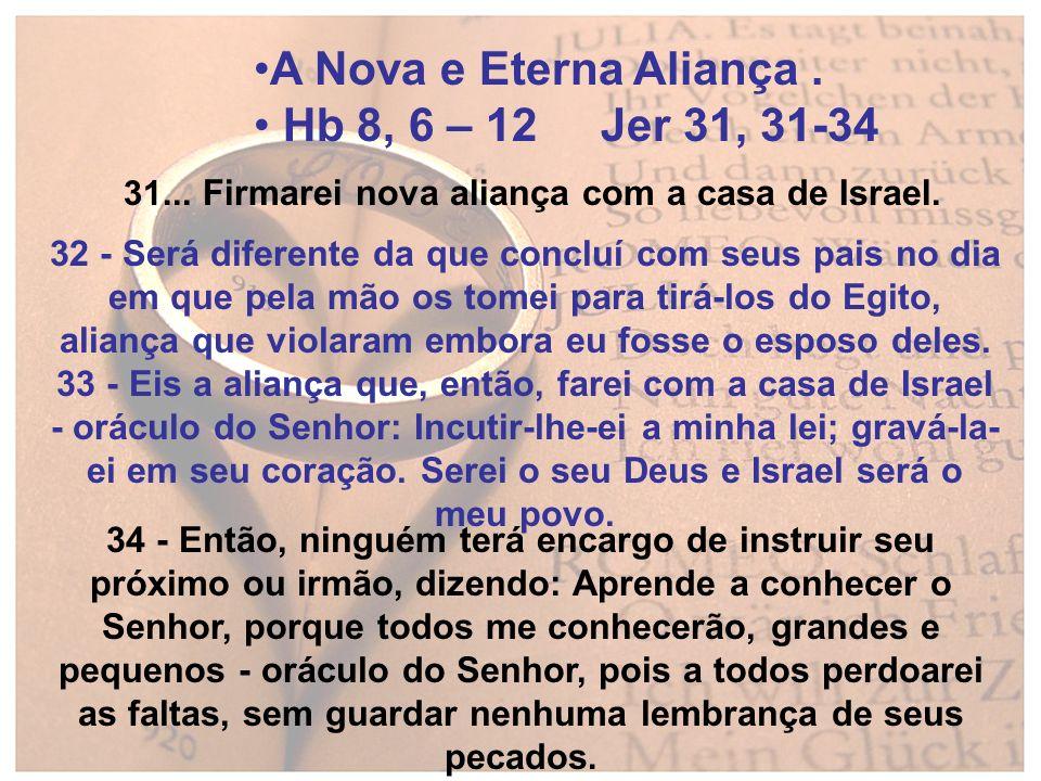 A Nova e Eterna Aliança. Hb 8, 6 – 12 Jer 31, 31-34 31... Firmarei nova aliança com a casa de Israel. 32 - Será diferente da que concluí com seus pais