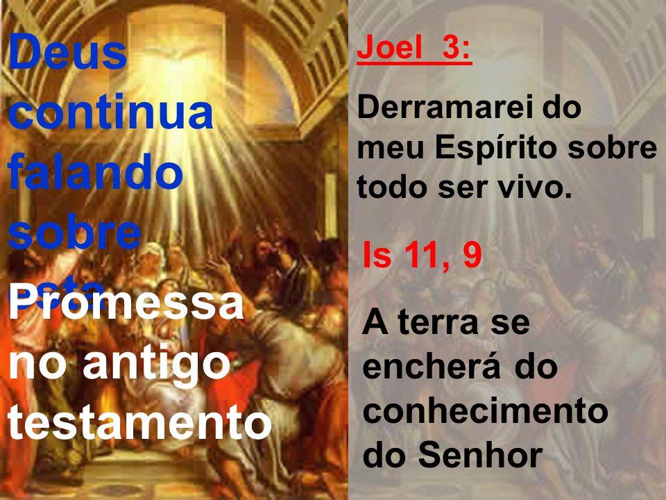 Deus continua falando sobre esta Promessa no antigo testamento Joel 3: Derramarei do meu Espírito sobre todo ser vivo. Is 11, 9 A terra se encherá do