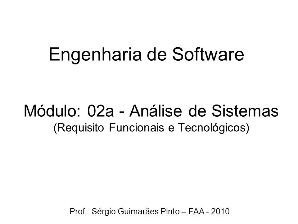 Módulo: 02a - Análise de Sistemas (Requisito Funcionais e Tecnológicos) Engenharia de Software Prof.: Sérgio Guimarães Pinto – FAA - 2010