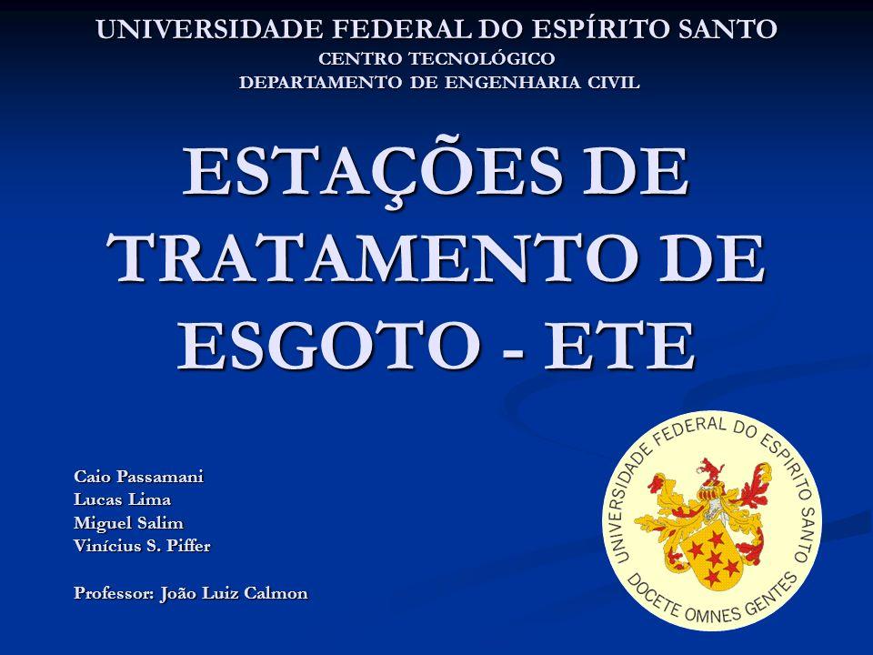 ESTAÇÕES DE TRATAMENTO DE ESGOTO - ETE UNIVERSIDADE FEDERAL DO ESPÍRITO SANTO CENTRO TECNOLÓGICO DEPARTAMENTO DE ENGENHARIA CIVIL Caio Passamani Lucas