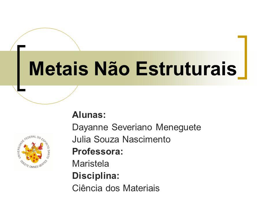 Metais Não Estruturais Alunas: Dayanne Severiano Meneguete Julia Souza Nascimento Professora: Maristela Disciplina: Ciência dos Materiais