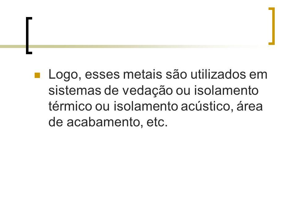 Logo, esses metais são utilizados em sistemas de vedação ou isolamento térmico ou isolamento acústico, área de acabamento, etc.