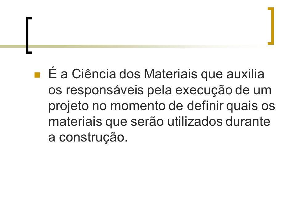 É a Ciência dos Materiais que auxilia os responsáveis pela execução de um projeto no momento de definir quais os materiais que serão utilizados durant
